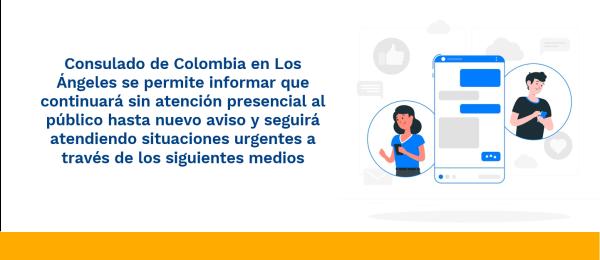 Consulado de Colombia en Los Ángeles se permite informar que continuará sin atención presencial al público hasta nuevo aviso y seguirá atendiendo situaciones urgentes a través de los siguientes medios